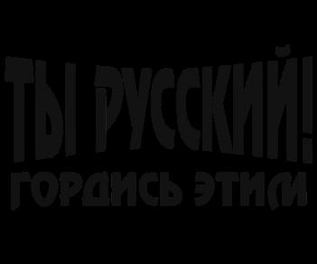 Ты Русский, гордись этим